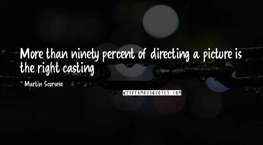 Martin Scorsese quotes: More than ninety percent of directing a picture is the right casting