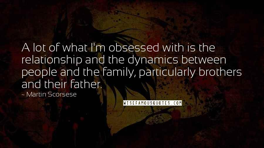 Martin Scorsese quotes: A lot of what I'm obsessed with is the relationship and the dynamics between people and the family, particularly brothers and their father.