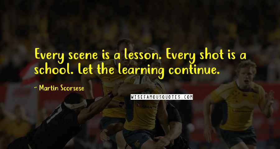 Martin Scorsese quotes: Every scene is a lesson. Every shot is a school. Let the learning continue.