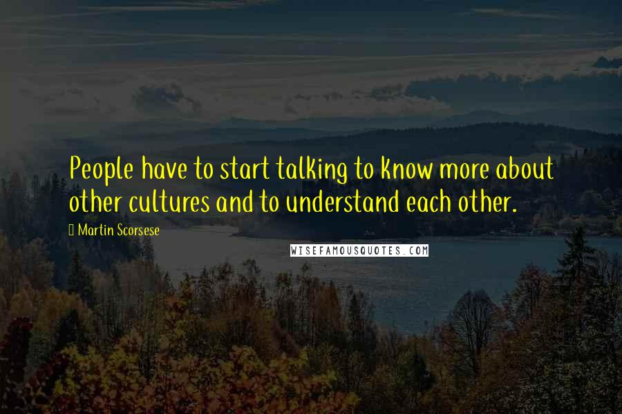 Martin Scorsese quotes: People have to start talking to know more about other cultures and to understand each other.