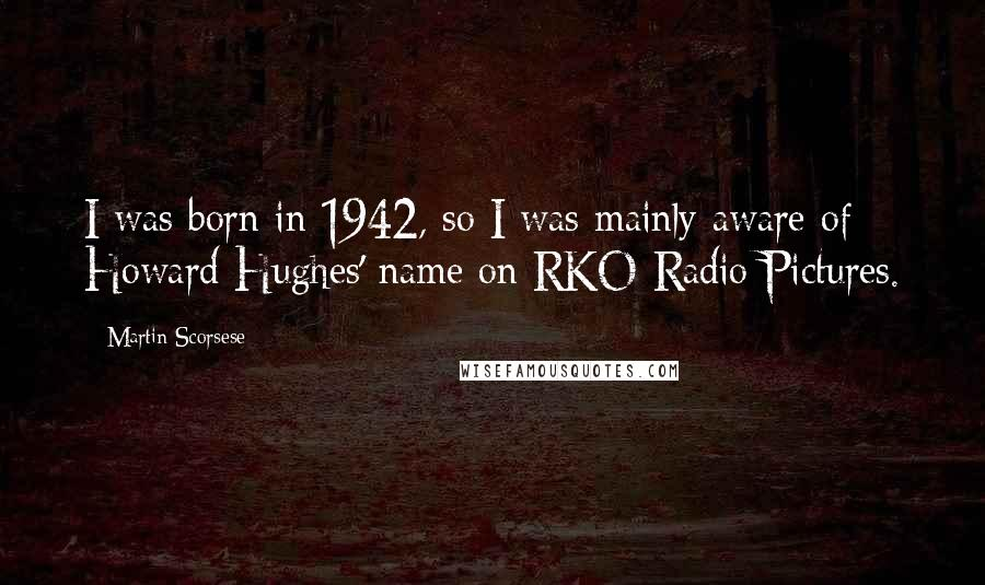 Martin Scorsese quotes: I was born in 1942, so I was mainly aware of Howard Hughes' name on RKO Radio Pictures.