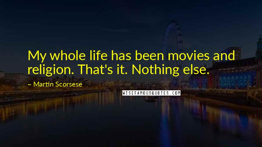 Martin Scorsese quotes: My whole life has been movies and religion. That's it. Nothing else.