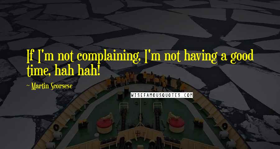 Martin Scorsese quotes: If I'm not complaining, I'm not having a good time, hah hah!