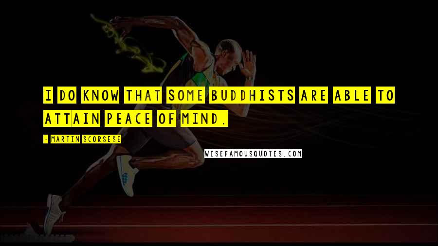 Martin Scorsese quotes: I do know that some Buddhists are able to attain peace of mind.