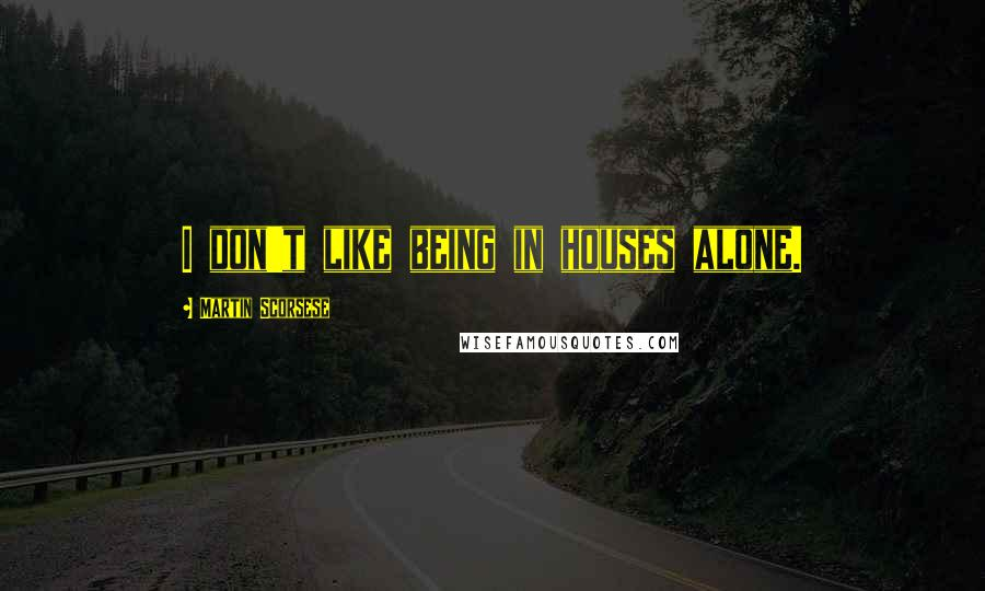 Martin Scorsese quotes: I don't like being in houses alone.