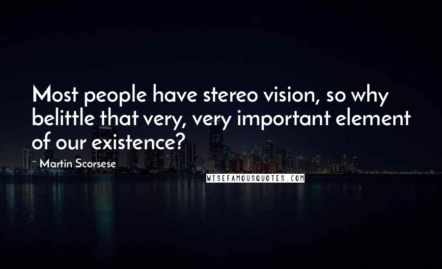 Martin Scorsese quotes: Most people have stereo vision, so why belittle that very, very important element of our existence?