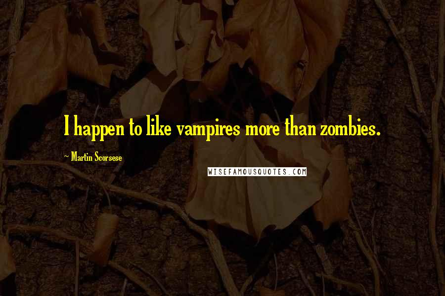 Martin Scorsese quotes: I happen to like vampires more than zombies.