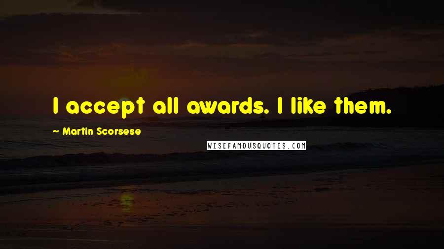Martin Scorsese quotes: I accept all awards. I like them.