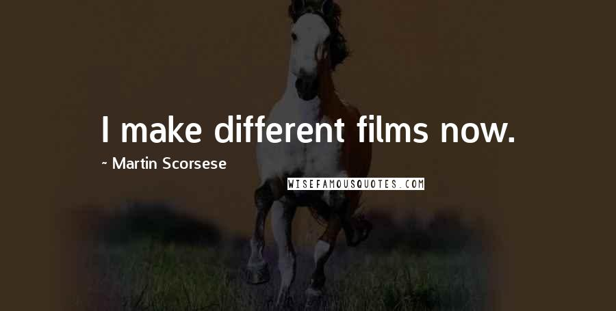 Martin Scorsese quotes: I make different films now.