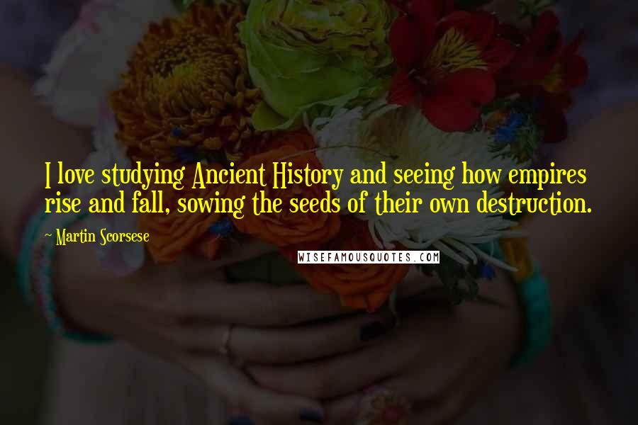 Martin Scorsese quotes: I love studying Ancient History and seeing how empires rise and fall, sowing the seeds of their own destruction.