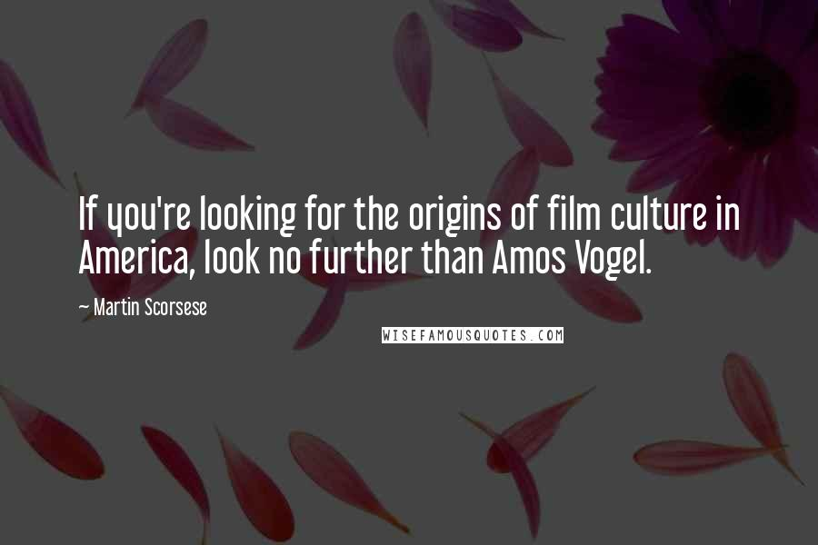 Martin Scorsese quotes: If you're looking for the origins of film culture in America, look no further than Amos Vogel.