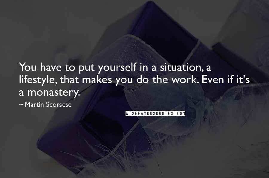 Martin Scorsese quotes: You have to put yourself in a situation, a lifestyle, that makes you do the work. Even if it's a monastery.