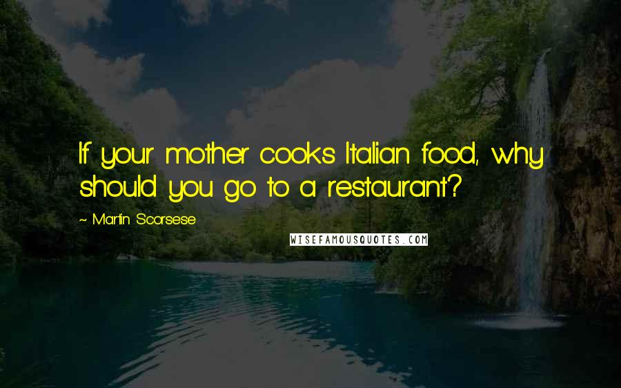 Martin Scorsese quotes: If your mother cooks Italian food, why should you go to a restaurant?