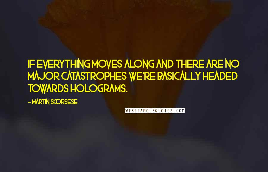 Martin Scorsese quotes: If everything moves along and there are no major catastrophes we're basically headed towards holograms.
