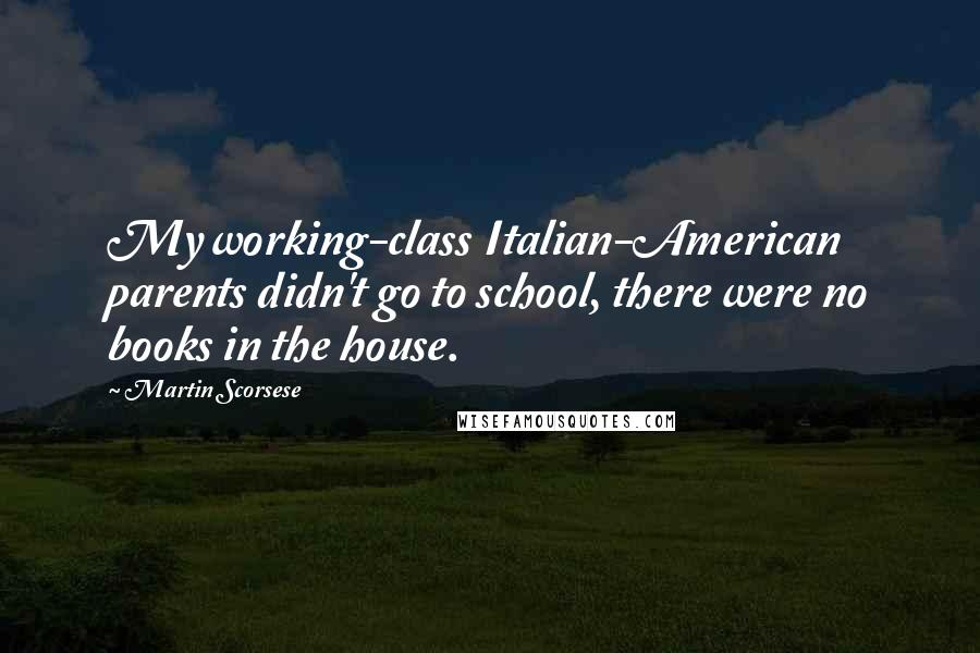 Martin Scorsese quotes: My working-class Italian-American parents didn't go to school, there were no books in the house.