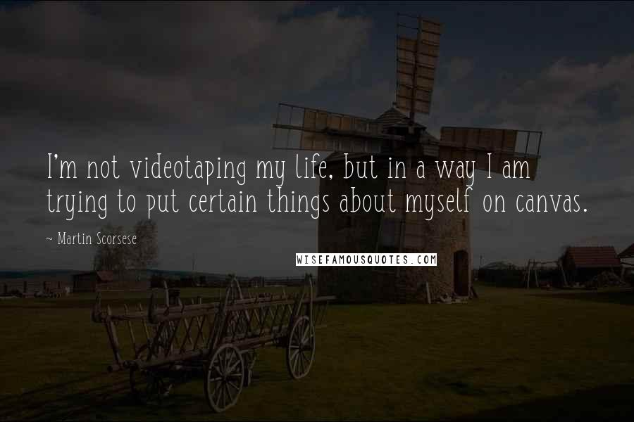 Martin Scorsese quotes: I'm not videotaping my life, but in a way I am trying to put certain things about myself on canvas.