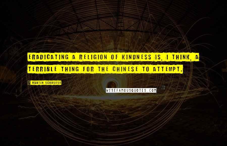 Martin Scorsese quotes: Eradicating a religion of kindness is, I think, a terrible thing for the Chinese to attempt.