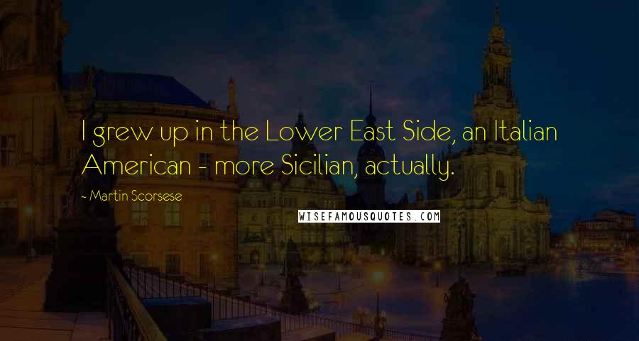 Martin Scorsese quotes: I grew up in the Lower East Side, an Italian American - more Sicilian, actually.