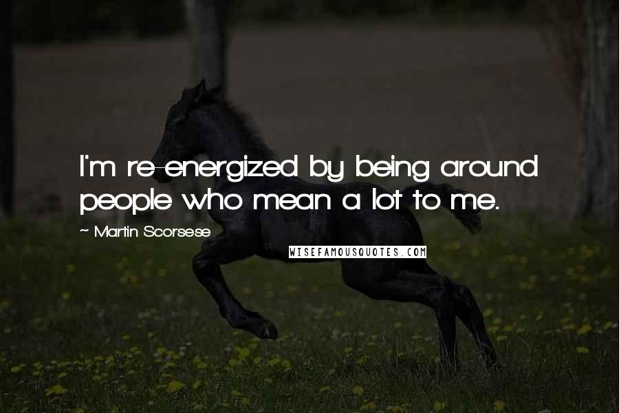 Martin Scorsese quotes: I'm re-energized by being around people who mean a lot to me.
