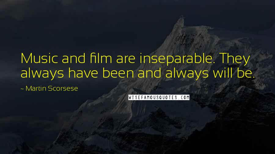 Martin Scorsese quotes: Music and film are inseparable. They always have been and always will be.