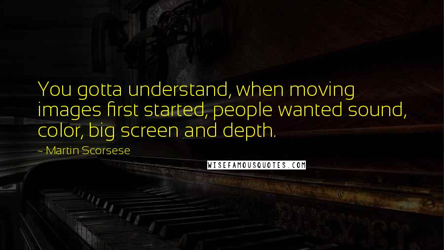Martin Scorsese quotes: You gotta understand, when moving images first started, people wanted sound, color, big screen and depth.