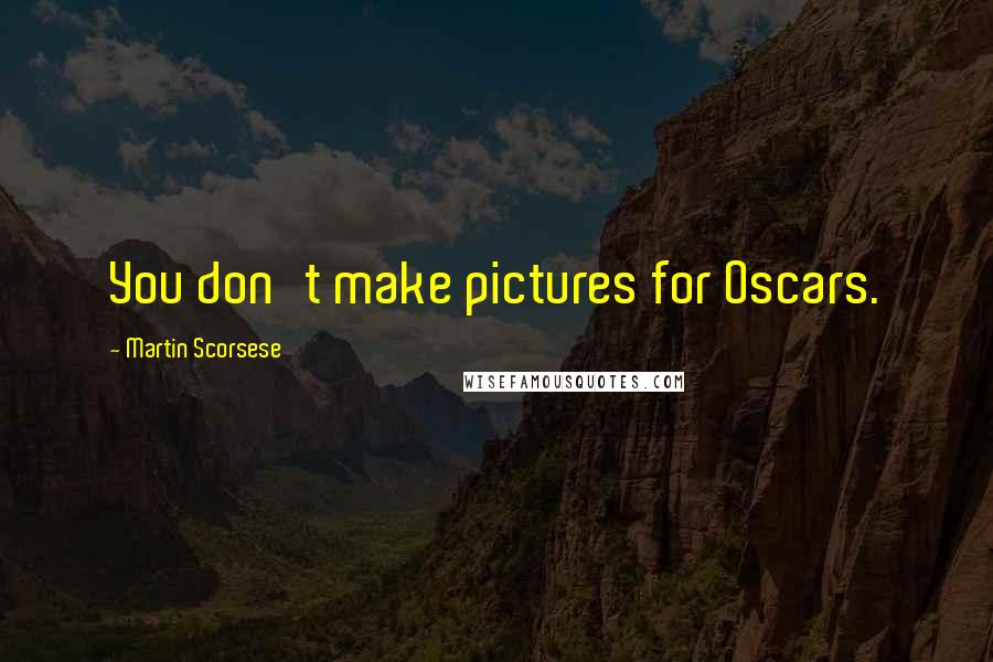 Martin Scorsese quotes: You don't make pictures for Oscars.