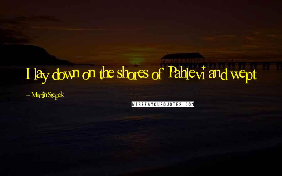 Martin Stepek quotes: I lay down on the shores of Pahlevi and wept