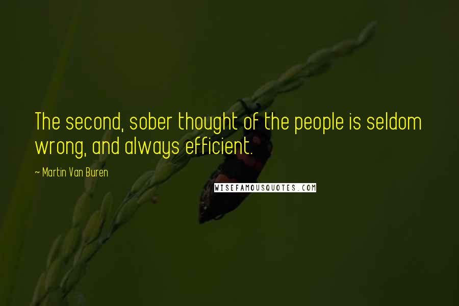 Martin Van Buren quotes: The second, sober thought of the people is seldom wrong, and always efficient.
