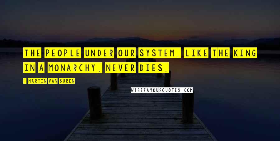 Martin Van Buren quotes: The people under our system, like the king in a monarchy, never dies.