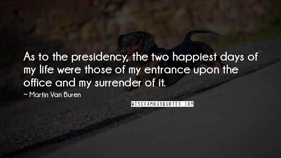 Martin Van Buren quotes: As to the presidency, the two happiest days of my life were those of my entrance upon the office and my surrender of it.