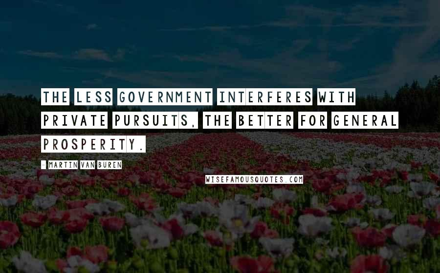 Martin Van Buren quotes: The less government interferes with private pursuits, the better for general prosperity.