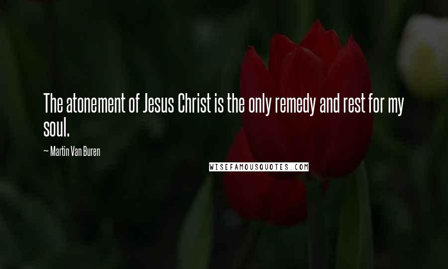 Martin Van Buren quotes: The atonement of Jesus Christ is the only remedy and rest for my soul.