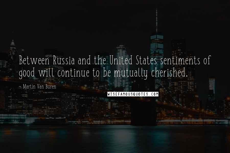 Martin Van Buren quotes: Between Russia and the United States sentiments of good will continue to be mutually cherished.