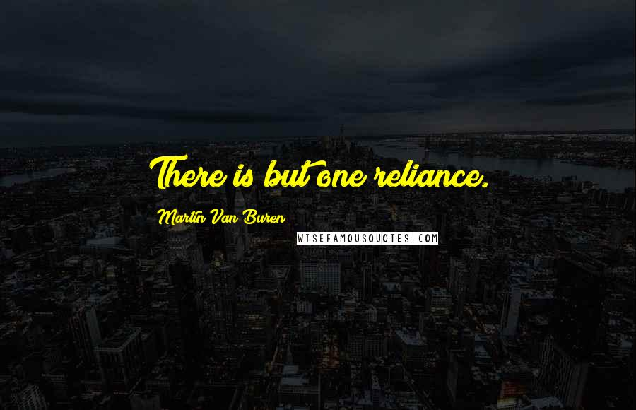Martin Van Buren quotes: There is but one reliance.