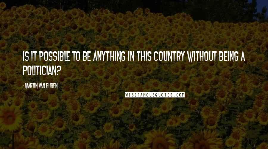 Martin Van Buren quotes: Is it possible to be anything in this country without being a politician?