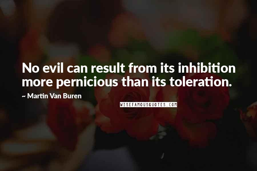 Martin Van Buren quotes: No evil can result from its inhibition more pernicious than its toleration.