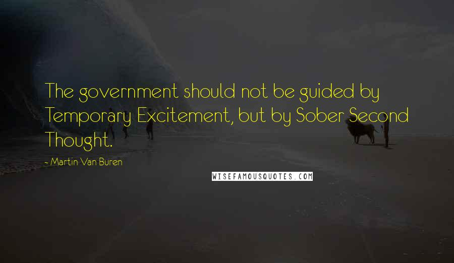 Martin Van Buren quotes: The government should not be guided by Temporary Excitement, but by Sober Second Thought.