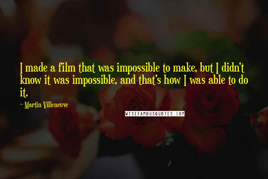 Martin Villeneuve quotes: I made a film that was impossible to make, but I didn't know it was impossible, and that's how I was able to do it.