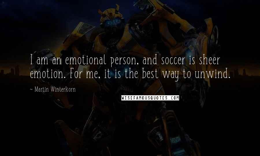 Martin Winterkorn quotes: I am an emotional person, and soccer is sheer emotion. For me, it is the best way to unwind.