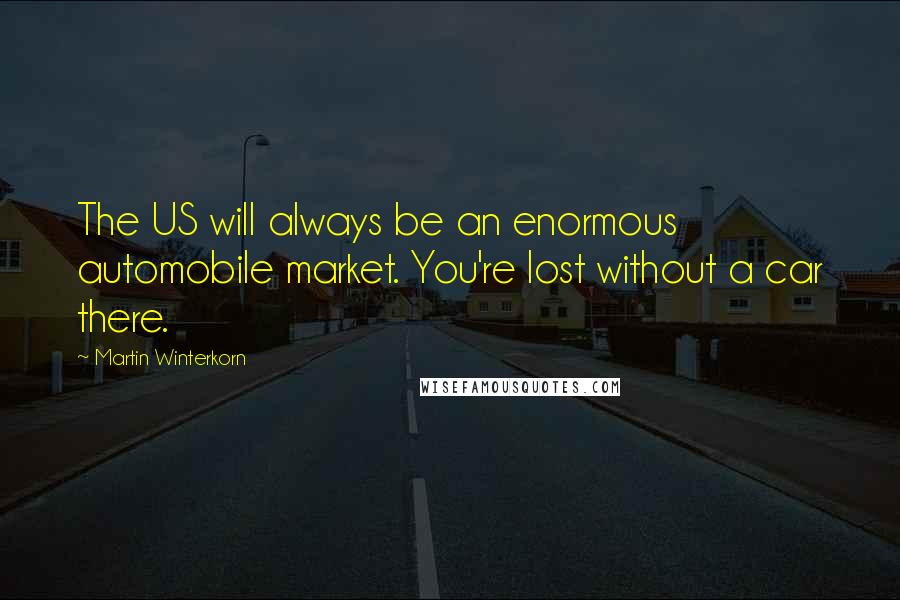 Martin Winterkorn quotes: The US will always be an enormous automobile market. You're lost without a car there.