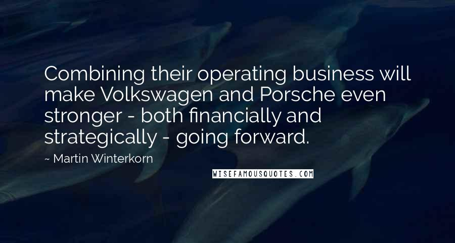Martin Winterkorn quotes: Combining their operating business will make Volkswagen and Porsche even stronger - both financially and strategically - going forward.