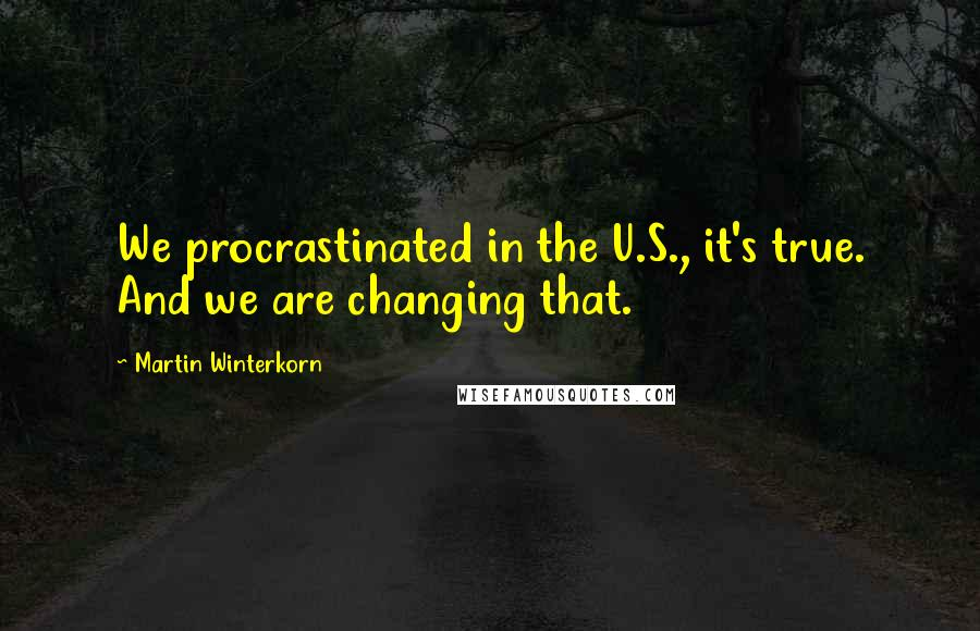 Martin Winterkorn quotes: We procrastinated in the U.S., it's true. And we are changing that.