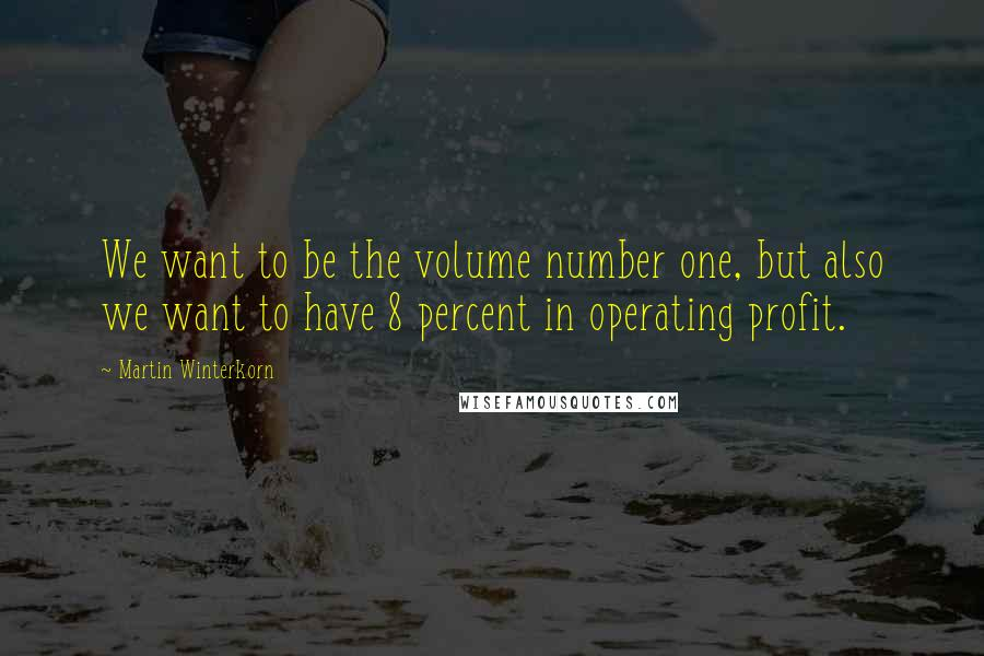 Martin Winterkorn quotes: We want to be the volume number one, but also we want to have 8 percent in operating profit.