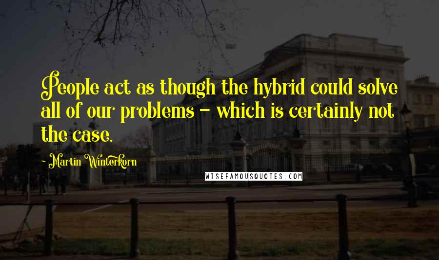 Martin Winterkorn quotes: People act as though the hybrid could solve all of our problems - which is certainly not the case.