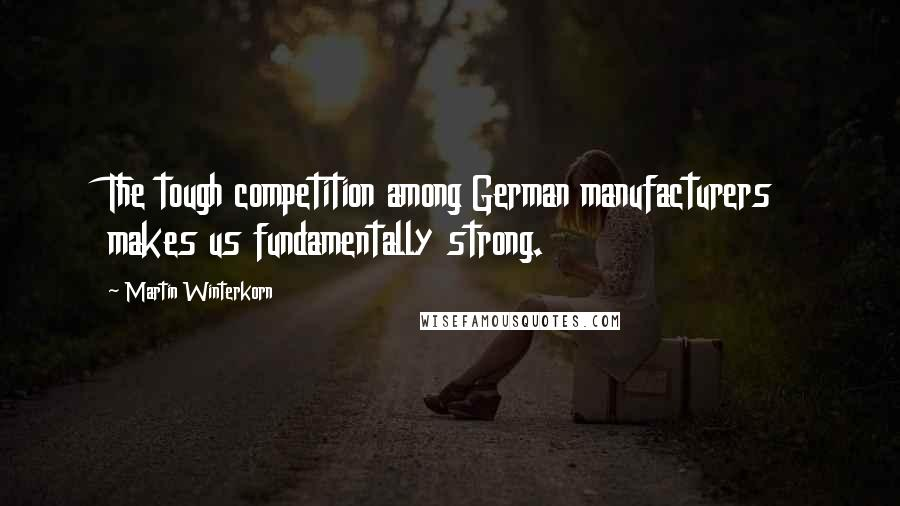 Martin Winterkorn quotes: The tough competition among German manufacturers makes us fundamentally strong.