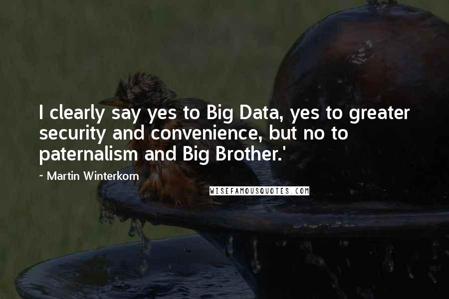 Martin Winterkorn quotes: I clearly say yes to Big Data, yes to greater security and convenience, but no to paternalism and Big Brother.'