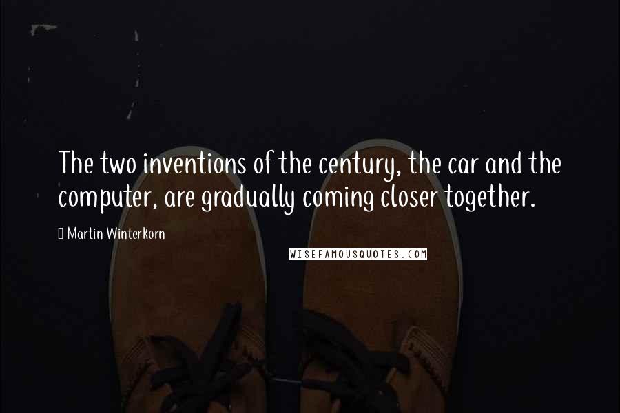 Martin Winterkorn quotes: The two inventions of the century, the car and the computer, are gradually coming closer together.