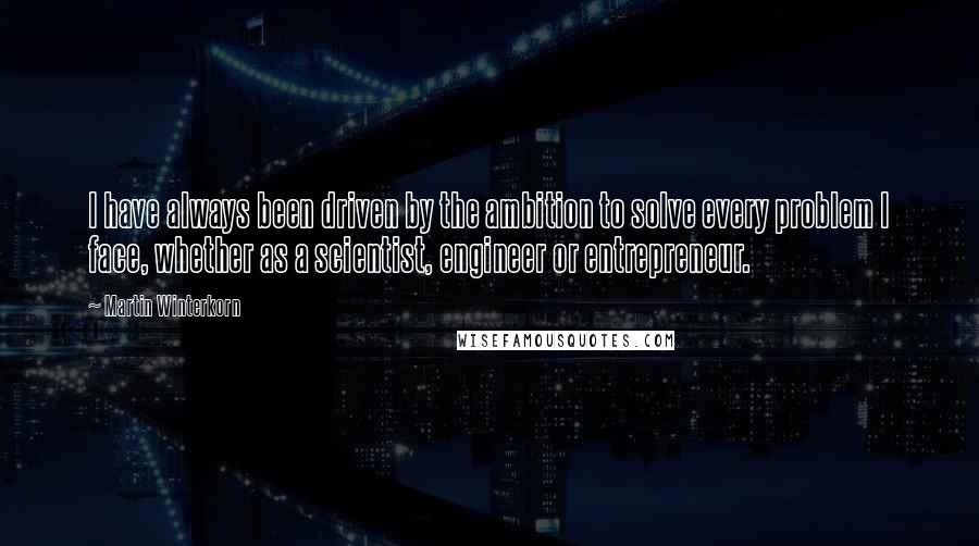 Martin Winterkorn quotes: I have always been driven by the ambition to solve every problem I face, whether as a scientist, engineer or entrepreneur.