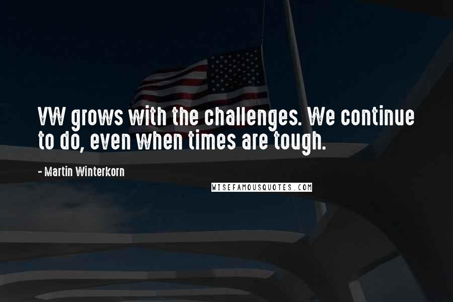 Martin Winterkorn quotes: VW grows with the challenges. We continue to do, even when times are tough.