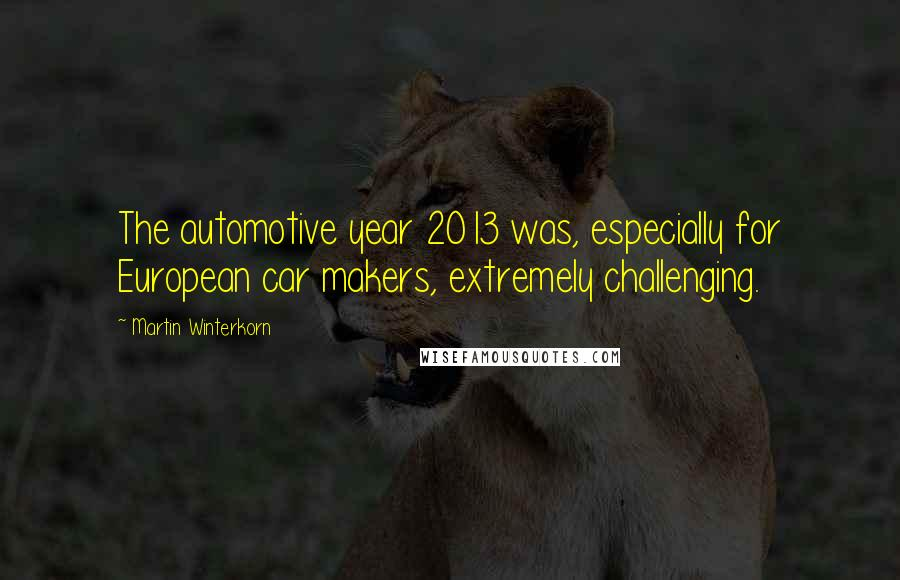 Martin Winterkorn quotes: The automotive year 2013 was, especially for European car makers, extremely challenging.